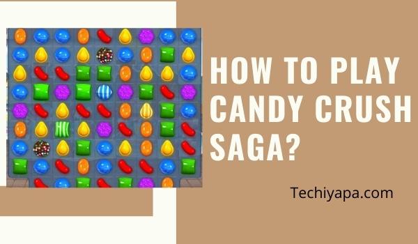 How to Play Candy Crush Saga